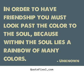 In order to have friendship you must look past.. Unknown great friendship quotes