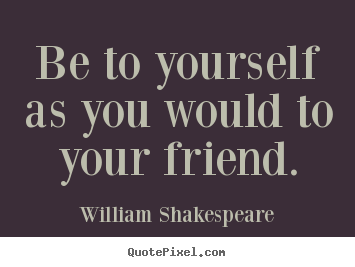 Be to yourself as you would to your friend. William Shakespeare  friendship quote
