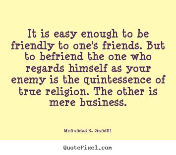Mohandas K. Gandhi photo quotes - It is easy enough to be friendly to one's friends. but to befriend.. - Friendship quotes