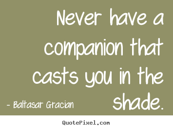 Friendship quote - Never have a companion that casts you in the shade.