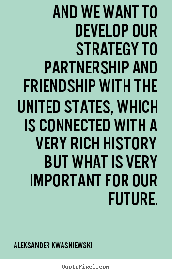 Friendship quote - And we want to develop our strategy to partnership..