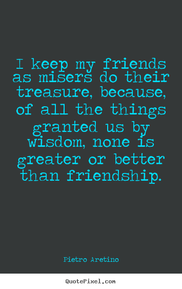 I keep my friends as misers do their treasure,.. Pietro Aretino  friendship quote