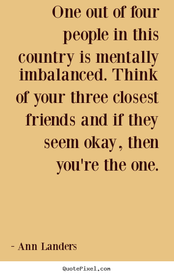 One out of four people in this country is mentally imbalanced. think.. Ann Landers good friendship quotes