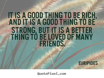 Quotes about friendship - It is a good thing to be rich, and it is a good..