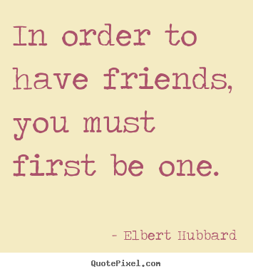 In order to have friends, you must first.. Elbert Hubbard top friendship quote