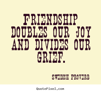 Friendship quotes - Friendship doubles our joy and divides our grief.