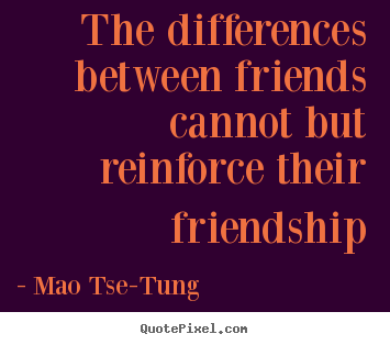 The differences between friends cannot but reinforce.. Mao Tse-Tung popular friendship quotes