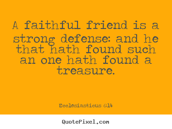 Diy picture quotes about friendship - A faithful friend is a strong defense: and he..