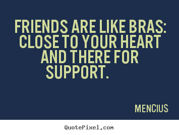 Friendship quotes - Friends are like bras: close to your heart and there..