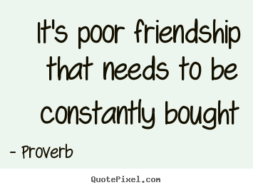 Quotes about friendship - It's poor friendship that needs to be constantly bought