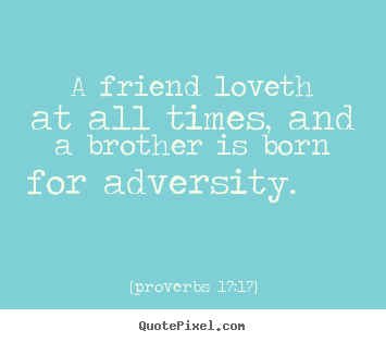 {proverbs 17:17} picture quote - A friend loveth at all times, and a brother.. - Friendship quotes