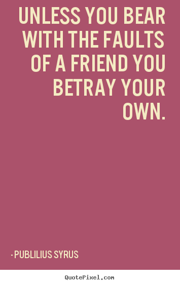 Friendship quotes - Unless you bear with the faults of a friend you betray..