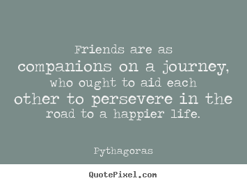 Friends are as companions on a journey, who ought to aid each other to.. Pythagoras  friendship quote