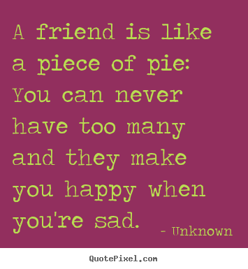 A friend is like a piece of pie: you can never have too many.. Unknown good friendship quote