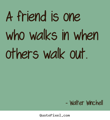 Friendship quotes - A friend is one who walks in when others walk out.