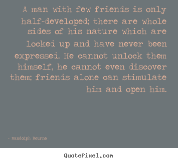 Quotes about friendship - A man with few friends is only half-developed;..
