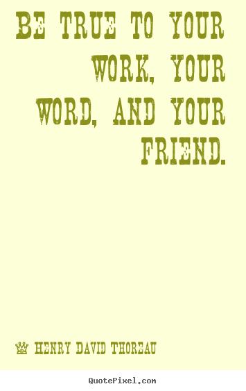 Be true to your work, your word, and your friend. Henry David Thoreau best friendship quotes