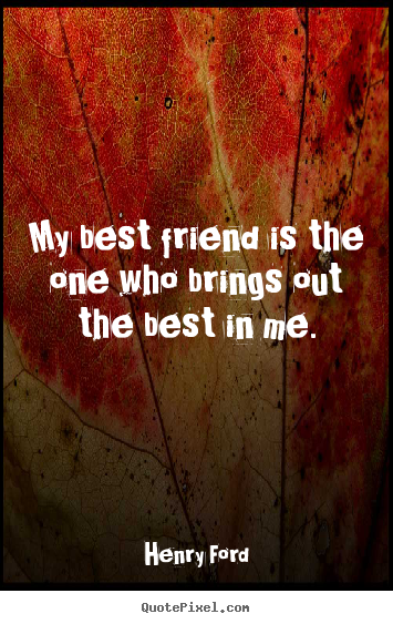 My best friend is the one who brings out the best in me. Henry Ford good friendship quotes