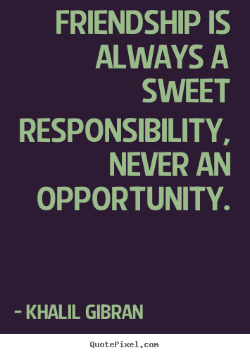 Khalil Gibran picture quotes - Friendship is always a sweet responsibility, never.. - Friendship quote
