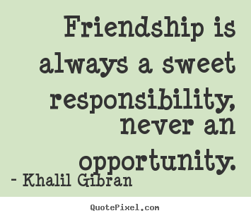 Customize picture quotes about friendship - Friendship is always a sweet responsibility, never..