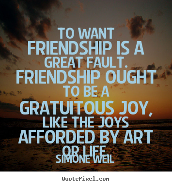 Design custom picture quotes about friendship - To want friendship is a great fault. friendship..