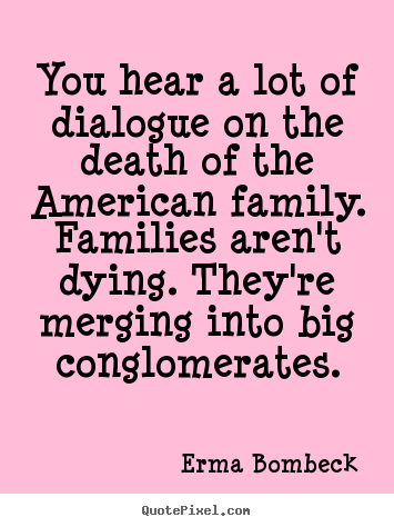 You hear a lot of dialogue on the death of the american family... Erma Bombeck popular friendship quote