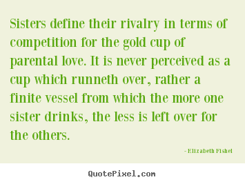 Friendship sayings - Sisters define their rivalry in terms of competition for..