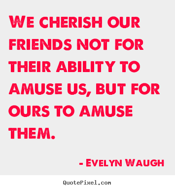 Friendship quote - We cherish our friends not for their ability to amuse us, but for..