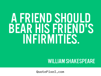 Quotes about friendship - A friend should bear his friend's infirmities.