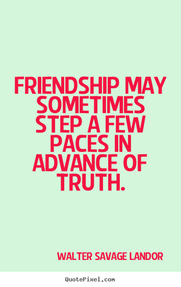 Quotes about friendship - Friendship may sometimes step a few paces in advance of..