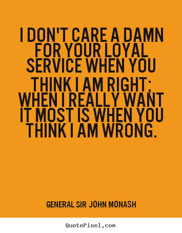 General Sir John Monash picture quotes - I don't care a damn for your loyal service when you think i am.. - Friendship sayings