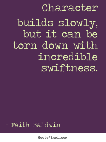 Character builds slowly, but it can be torn down with incredible.. Faith Baldwin great friendship quote