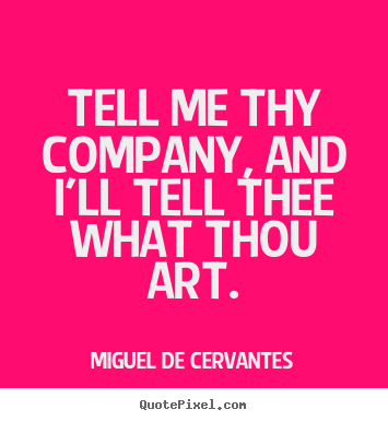 Miguel De Cervantes picture sayings - Tell me thy company, and i'll tell thee what thou art. - Friendship quotes