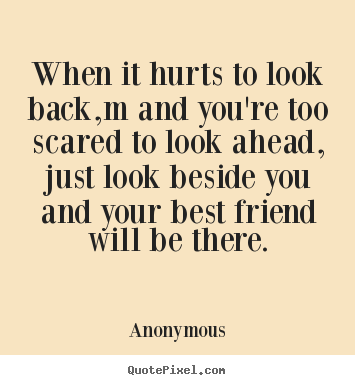 Anonymous photo quotes - When it hurts to look back,m and you're too scared to look ahead, just.. - Friendship quotes