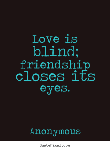 Diy picture quotes about friendship - Love is blind; friendship closes its eyes.