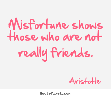 Quotes about friendship - Misfortune shows those who are not really friends.