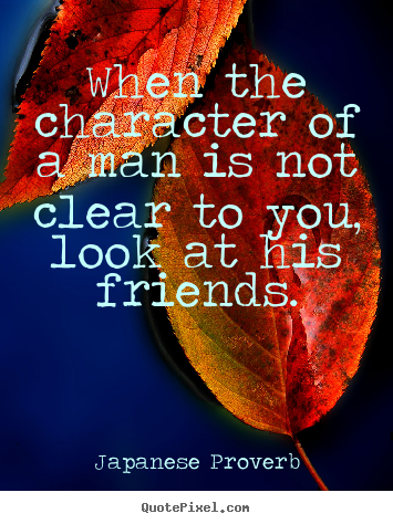 Design custom picture quotes about friendship - When the character of a man is not clear to you, look at his..