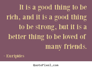 Quote about friendship - It is a good thing to be rich, and it is a good..