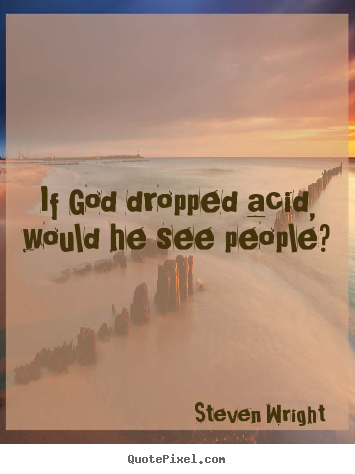 If god dropped acid, would he see people? Steven Wright  friendship quotes