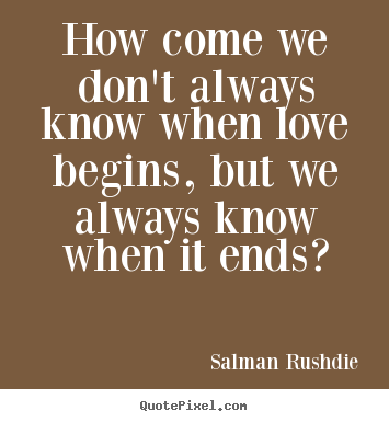 Salman Rushdie photo quotes - How come we don't always know when love begins, but we.. - Friendship quote