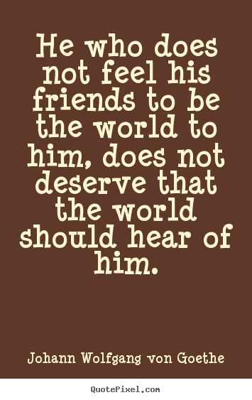 Friendship sayings - He who does not feel his friends to be the..