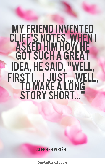 Friendship quotes - My friend invented cliff's notes. when i asked him how he got such..