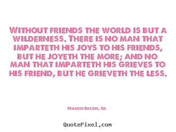 Without friends the world is but a wilderness... Francis Bacon, Sr. greatest friendship quote