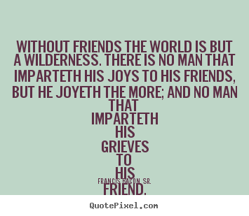Friendship quotes - Without friends the world is but a wilderness. there is no man that..