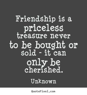 Friendship quotes - Friendship is a priceless treasure never to be..