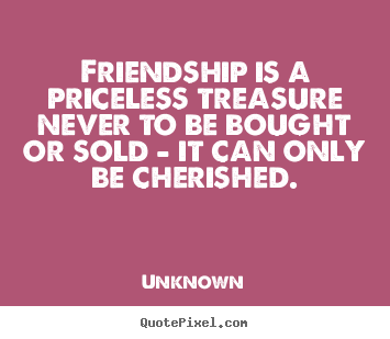 Unknown picture quotes - Friendship is a priceless treasure never to be bought or sold - it.. - Friendship quotes