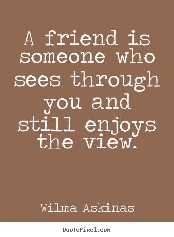 Quote about friendship - A friend is someone who sees through you and still enjoys the view.