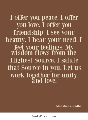 I offer you peace. i offer you love. i offer you friendship. i.. Mahatma Gandhi best friendship quotes