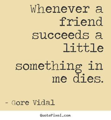 Friendship quotes - Whenever a friend succeeds a little something..