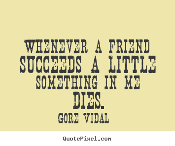 Design custom picture quotes about friendship - Whenever a friend succeeds a little something..